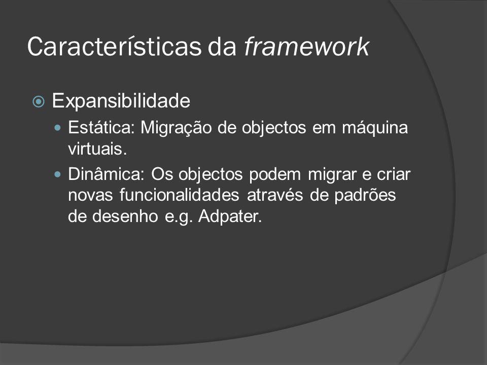 Características da framework Expansibilidade Estática: Migração de objectos em máquina virtuais. Dinâmica: Os objectos podem migrar e criar novas func