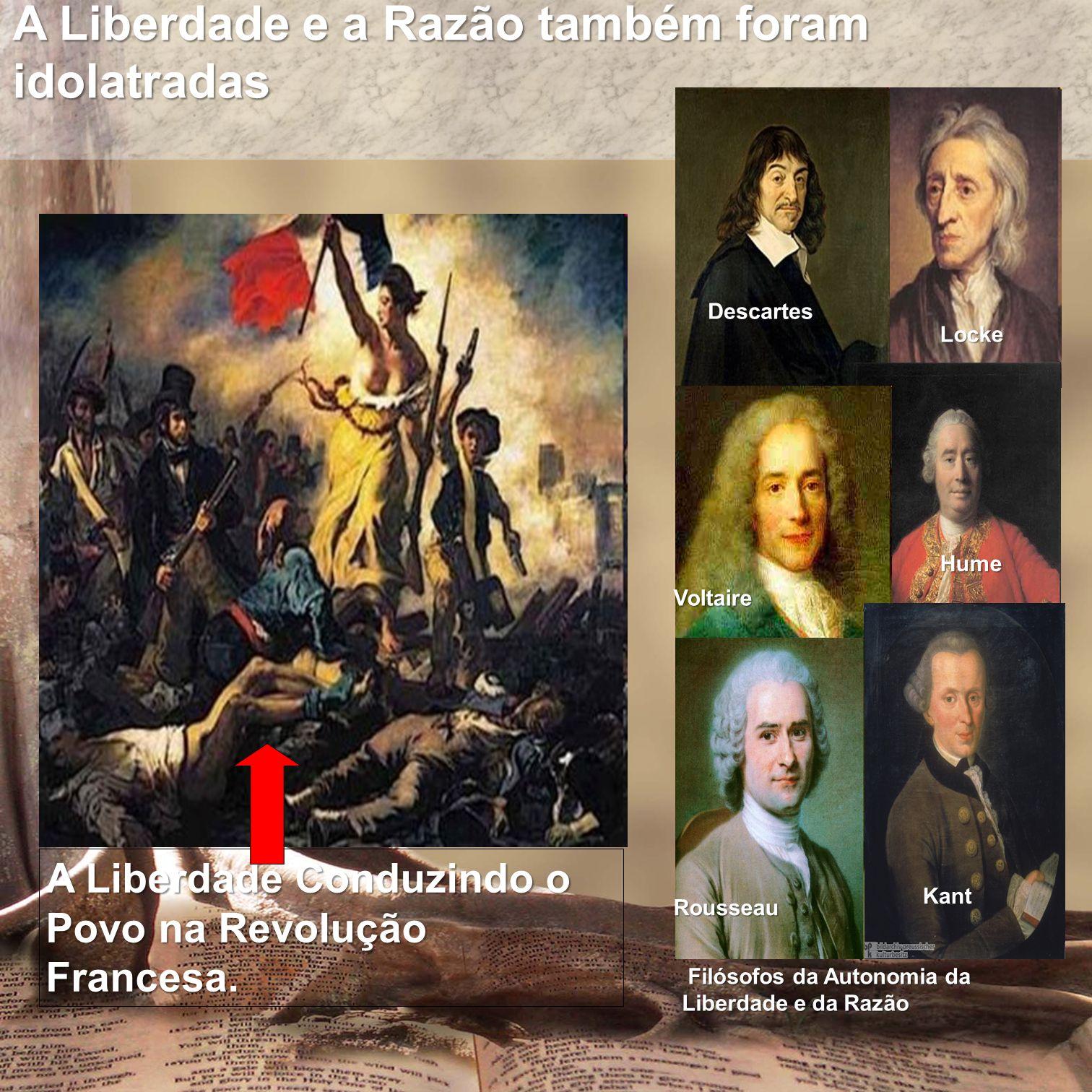 A Liberdade e a Razão também foram idolatradas A Liberdade Conduzindo o Povo na Revolução Francesa. Filósofos da Autonomia da Liberdade e da Razão Fil