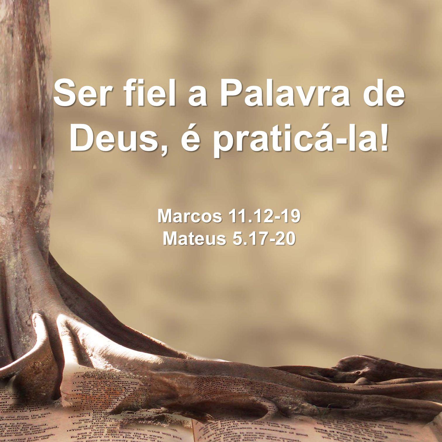 Ser fiel a Palavra de Deus, é praticá-la! Marcos 11.12-19 Mateus 5.17-20