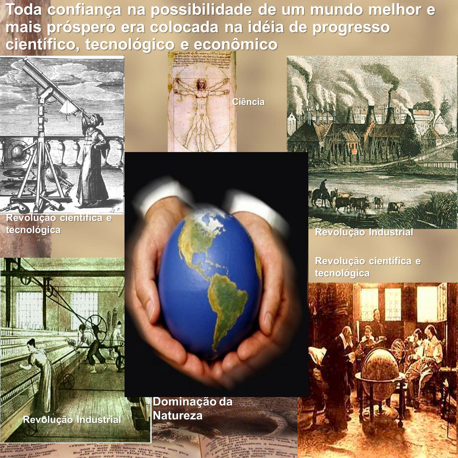 Toda confiança na possibilidade de um mundo melhor e mais próspero era colocada na idéia de progresso científico, tecnológico e econômico Revolução ci