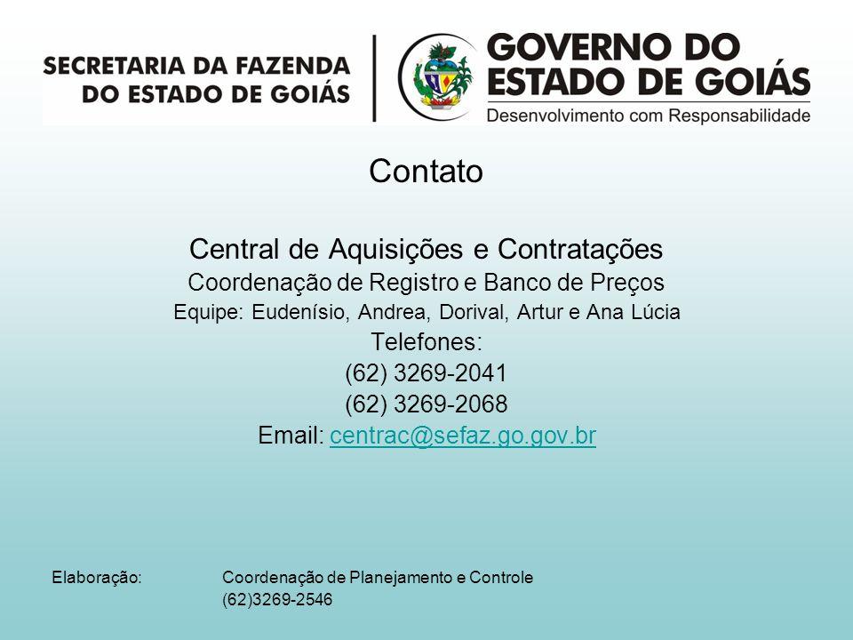 Contato Central de Aquisições e Contratações Coordenação de Registro e Banco de Preços Equipe: Eudenísio, Andrea, Dorival, Artur e Ana Lúcia Telefones: (62) 3269-2041 (62) 3269-2068 Email: centrac@sefaz.go.gov.brcentrac@sefaz.go.gov.br Elaboração: Coordenação de Planejamento e Controle (62)3269-2546