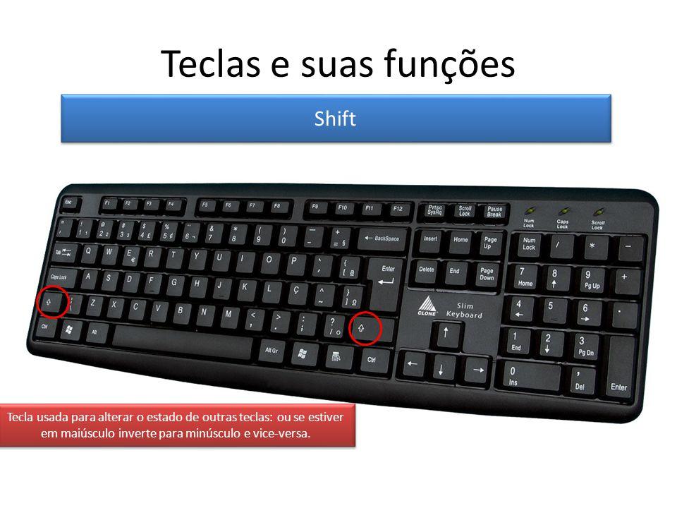 Teclas e suas funções Shift Tecla usada para alterar o estado de outras teclas: ou se estiver em maiúsculo inverte para minúsculo e vice-versa.