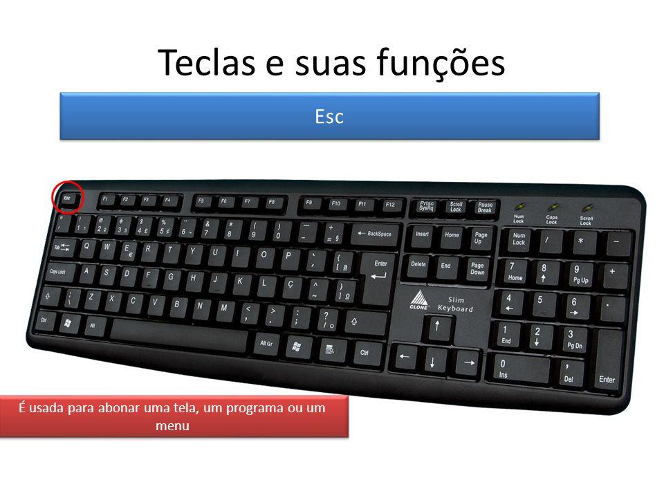 Teclas e suas funções Esc É usada para abonar uma tela, um programa ou um menu