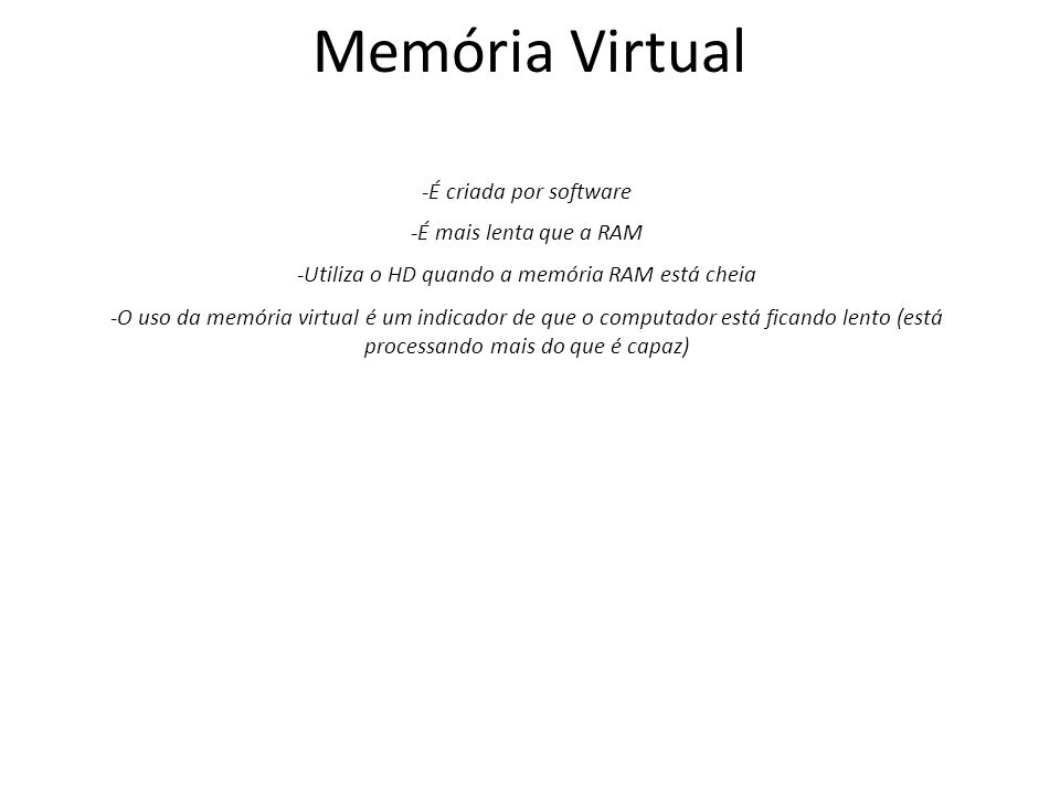 Memória Virtual -É criada por software -É mais lenta que a RAM -Utiliza o HD quando a memória RAM está cheia -O uso da memória virtual é um indicador de que o computador está ficando lento (está processando mais do que é capaz)