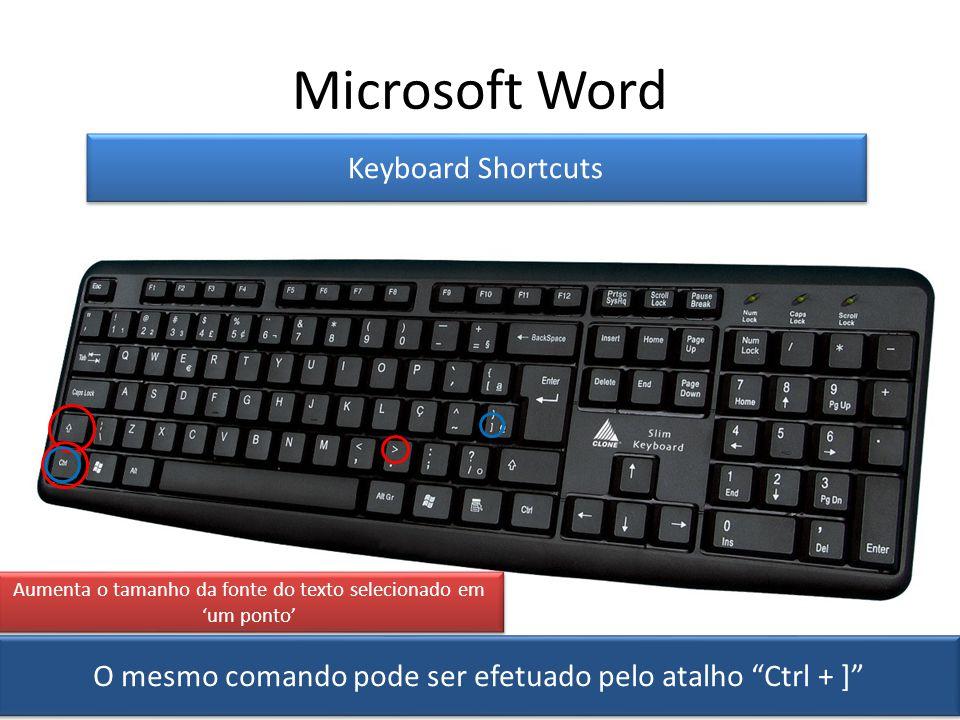 Microsoft Word Keyboard Shortcuts Aumenta o tamanho da fonte do texto selecionado em um ponto O mesmo comando pode ser efetuado pelo atalho Ctrl + ]