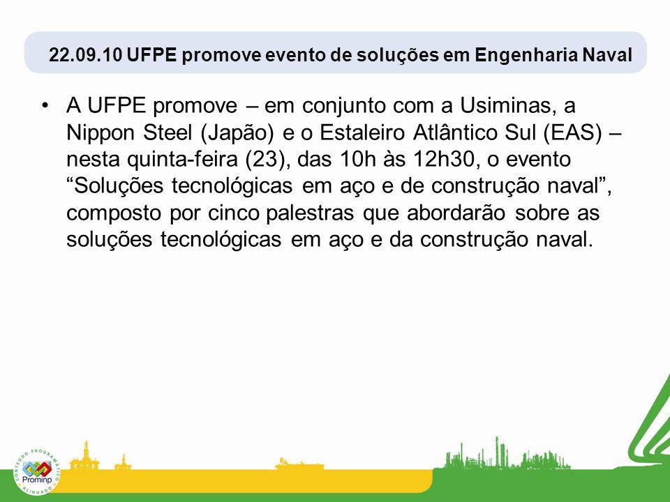 22.09.10 UFPE promove evento de soluções em Engenharia Naval A UFPE promove – em conjunto com a Usiminas, a Nippon Steel (Japão) e o Estaleiro Atlântico Sul (EAS) – nesta quinta-feira (23), das 10h às 12h30, o evento Soluções tecnológicas em aço e de construção naval, composto por cinco palestras que abordarão sobre as soluções tecnológicas em aço e da construção naval.