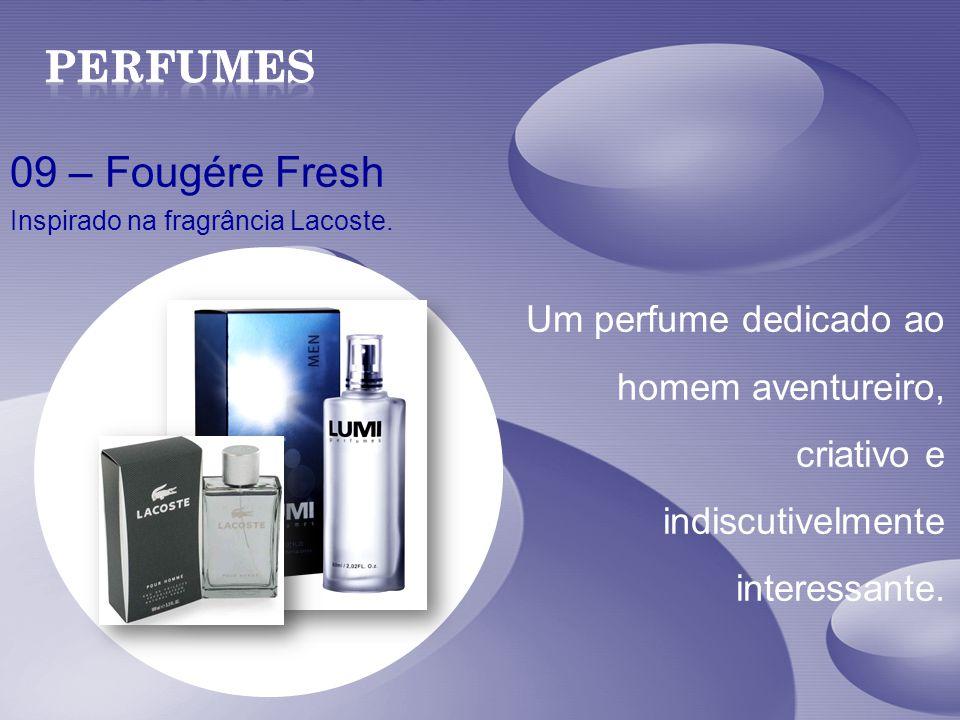 09 – Fougére Fresh Inspirado na fragrância Lacoste. Um perfume dedicado ao homem aventureiro, criativo e indiscutivelmente interessante.