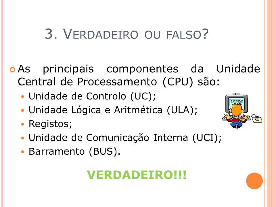 3. V ERDADEIRO OU FALSO ? As principais componentes da Unidade Central de Processamento (CPU) são: Unidade de Controlo (UC); Unidade Lógica e Aritméti