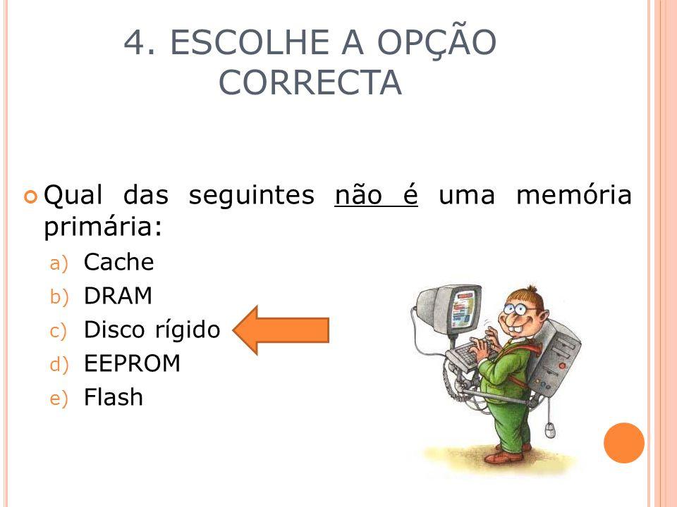 4. ESCOLHE A OPÇÃO CORRECTA Qual das seguintes não é uma memória primária: a) Cache b) DRAM c) Disco rígido d) EEPROM e) Flash
