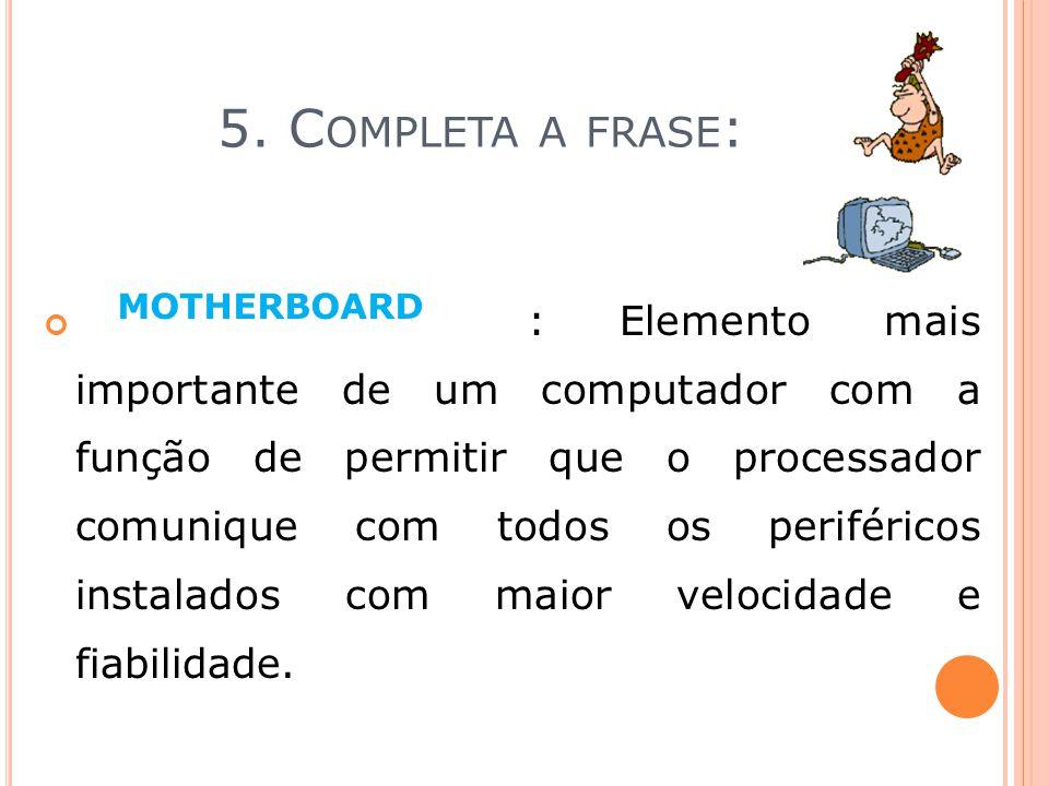 5. C OMPLETA A FRASE : informação___ : Elemento mais importante de um computador com a função de permitir que o processador comunique com todos os per