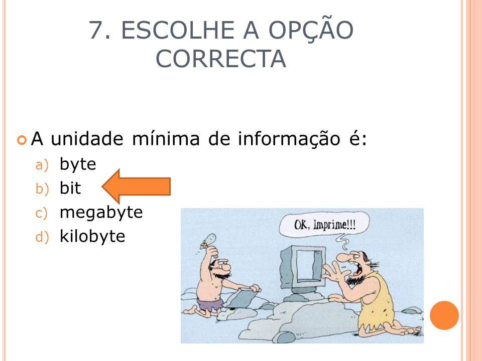 7. ESCOLHE A OPÇÃO CORRECTA A unidade mínima de informação é: a) byte b) bit c) megabyte d) kilobyte