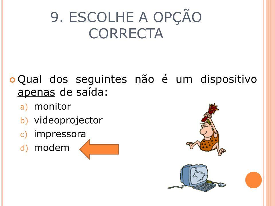 9. ESCOLHE A OPÇÃO CORRECTA Qual dos seguintes não é um dispositivo apenas de saída: a) monitor b) videoprojector c) impressora d) modem