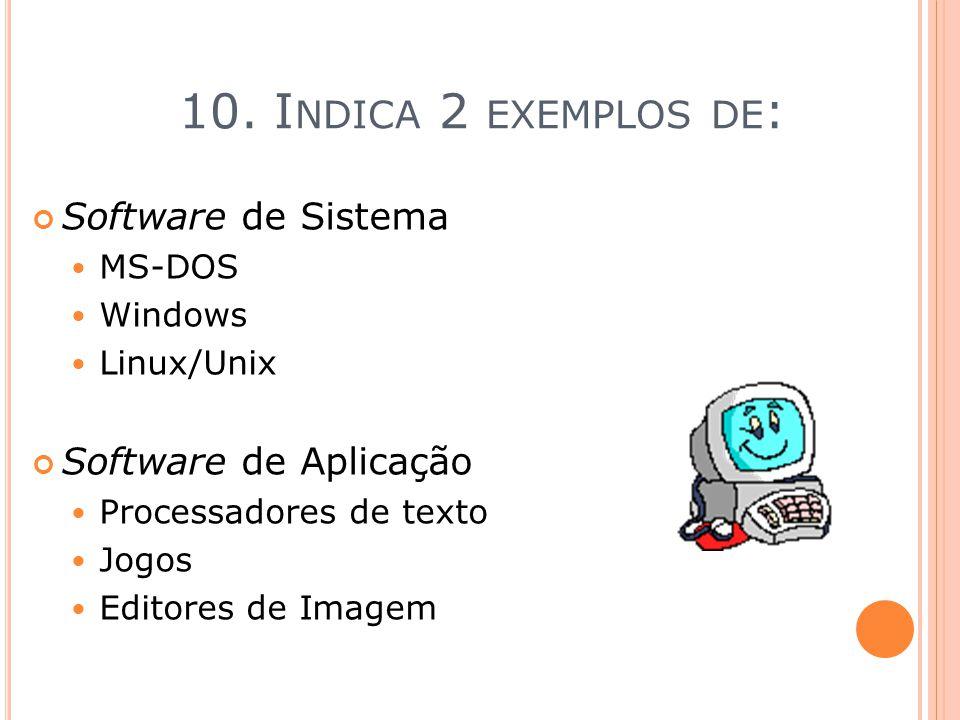 10. I NDICA 2 EXEMPLOS DE : Software de Sistema MS-DOS Windows Linux/Unix Software de Aplicação Processadores de texto Jogos Editores de Imagem
