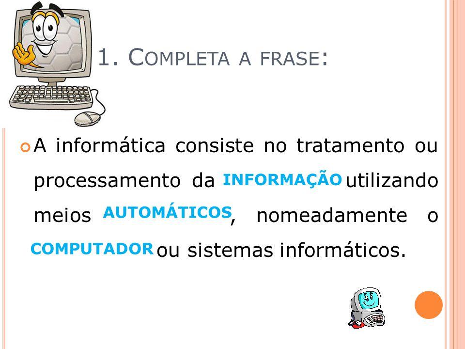 1. C OMPLETA A FRASE : A informática consiste no tratamento ou processamento da informação utilizando meios automáticos, nomeadamente o computador ou
