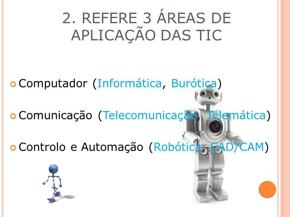 2. REFERE 3 ÁREAS DE APLICAÇÃO DAS TIC Computador (Informática, Burótica) Comunicação (Telecomunicação, Telemática) Controlo e Automação (Robótica, CA