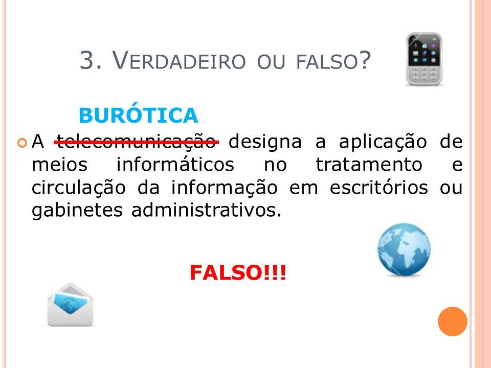 3. V ERDADEIRO OU FALSO ? A telecomunicação designa a aplicação de meios informáticos no tratamento e circulação da informação em escritórios ou gabin