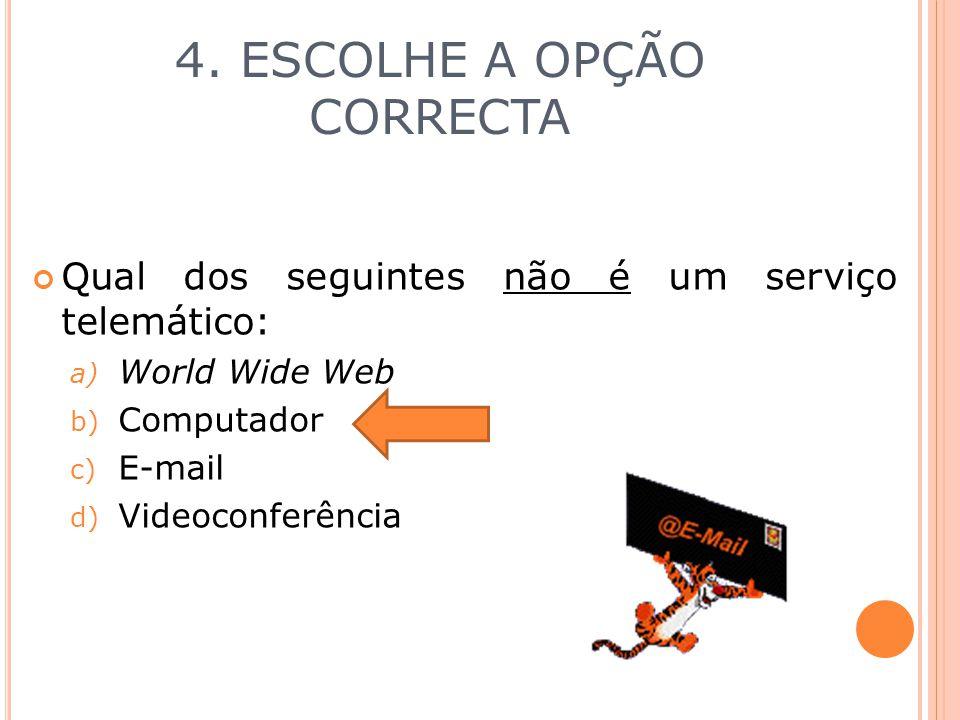 4. ESCOLHE A OPÇÃO CORRECTA Qual dos seguintes não é um serviço telemático: a) World Wide Web b) Computador c) E-mail d) Videoconferência