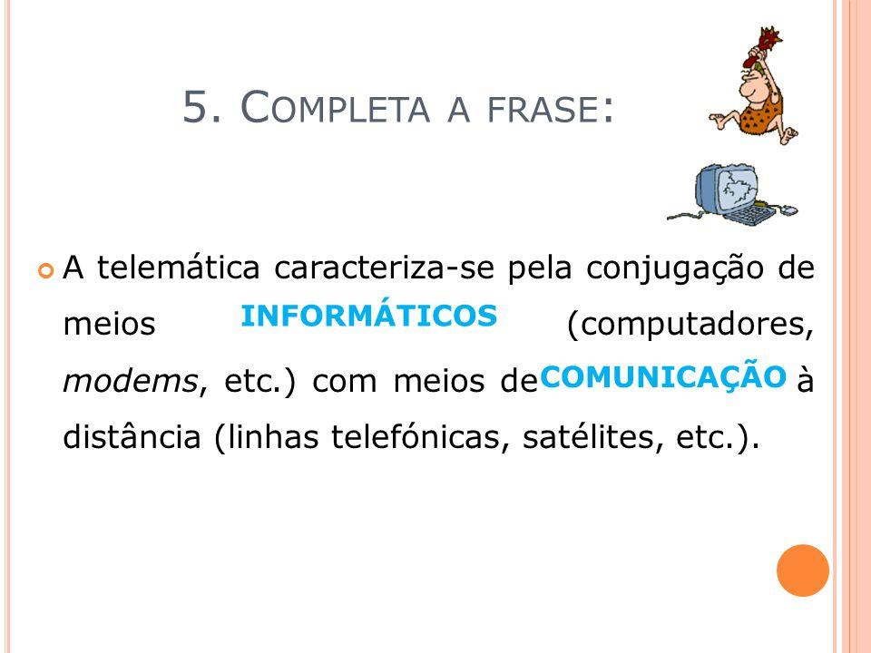 5. C OMPLETA A FRASE : A telemática caracteriza-se pela conjugação de meios informação___ (computadores, modems, etc.) com meios de computador__ à dis