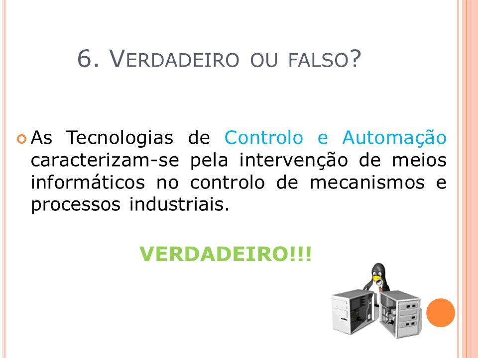 6. V ERDADEIRO OU FALSO ? As Tecnologias de Controlo e Automação caracterizam-se pela intervenção de meios informáticos no controlo de mecanismos e pr