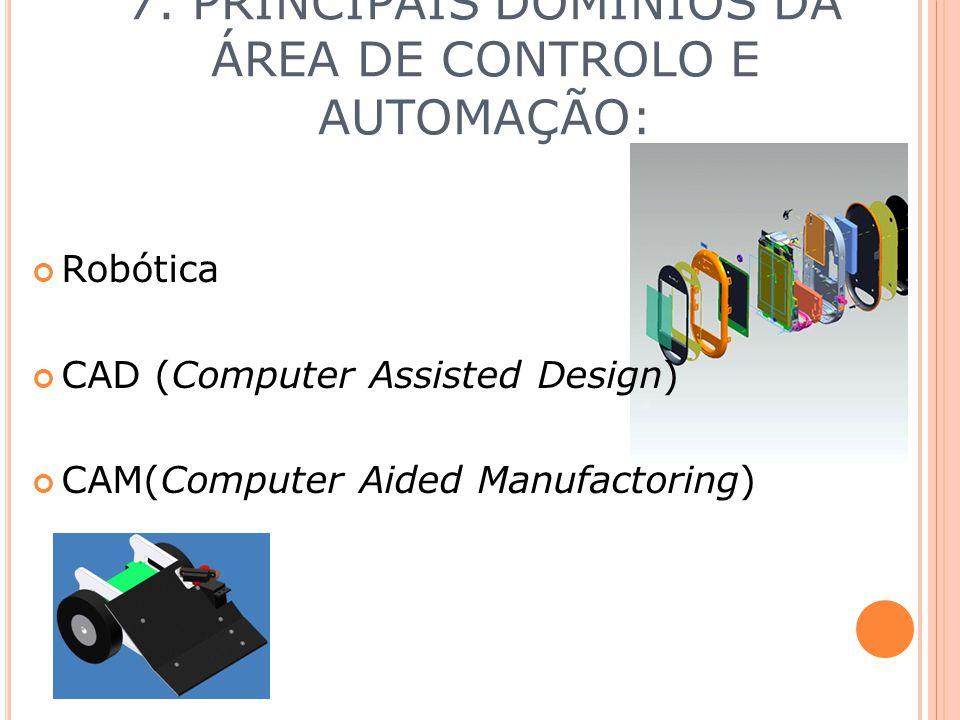7. PRINCIPAIS DOMÍNIOS DA ÁREA DE CONTROLO E AUTOMAÇÃO: Robótica CAD (Computer Assisted Design) CAM(Computer Aided Manufactoring)