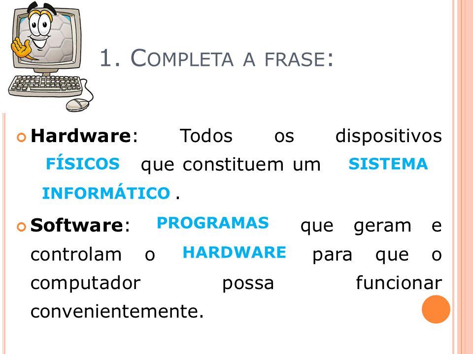 1. C OMPLETA A FRASE : Hardware: Todos os dispositivos informação que constituem um automáticos computador___. Software: computador que geram e contro