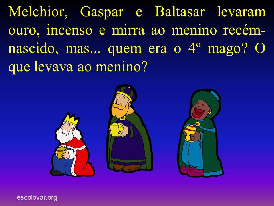 escolovar.org Melchior, Gaspar e Baltasar levaram ouro, incenso e mirra ao menino recém- nascido, mas...