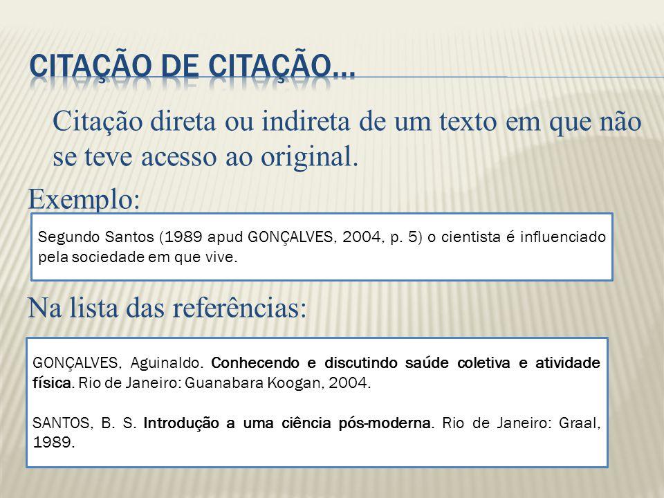 Citação direta ou indireta de um texto em que não se teve acesso ao original. Exemplo: Na lista das referências: Segundo Santos (1989 apud GONÇALVES,