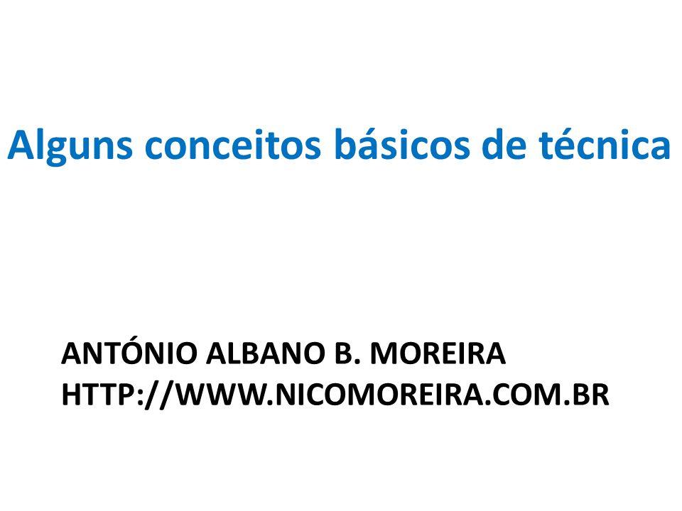 ANTÓNIO ALBANO B. MOREIRA HTTP://WWW.NICOMOREIRA.COM.BR Alguns conceitos básicos de técnica