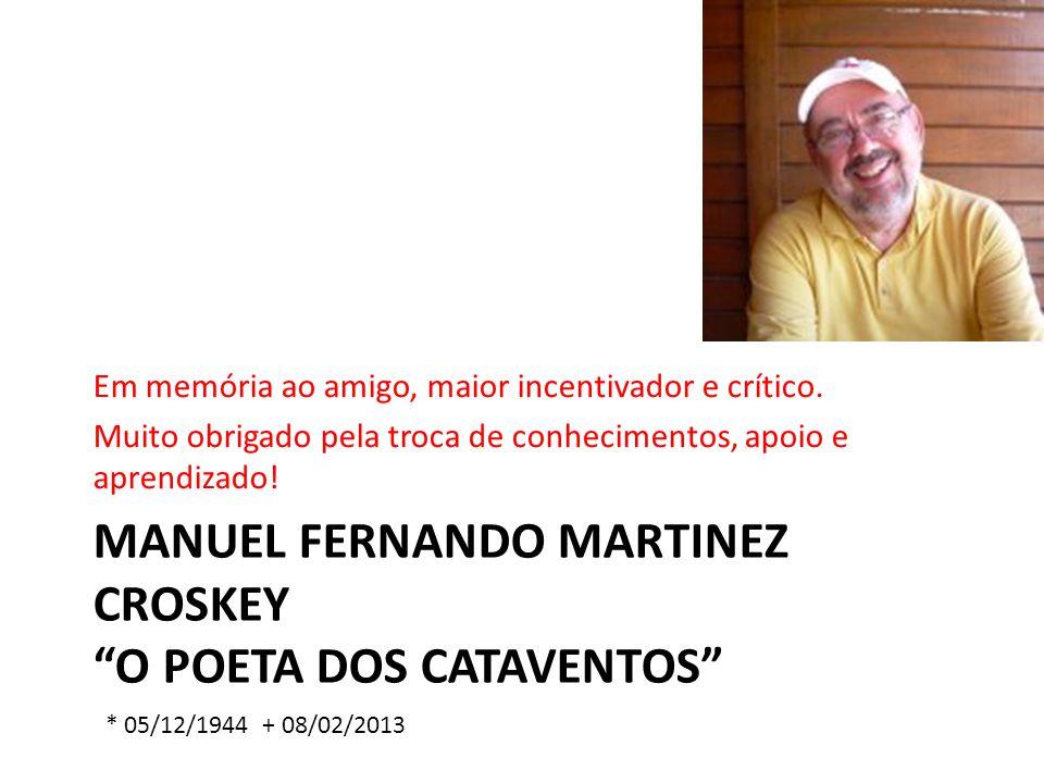 MANUEL FERNANDO MARTINEZ CROSKEY O POETA DOS CATAVENTOS Em memória ao amigo, maior incentivador e crítico. Muito obrigado pela troca de conhecimentos,