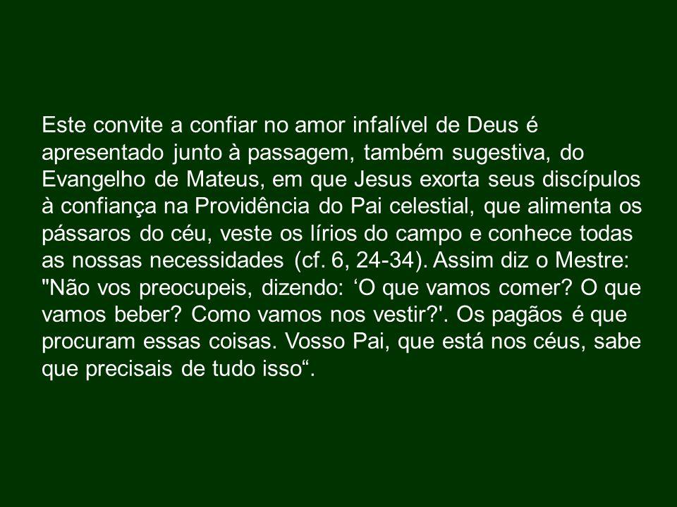 Este convite a confiar no amor infalível de Deus é apresentado junto à passagem, também sugestiva, do Evangelho de Mateus, em que Jesus exorta seus di