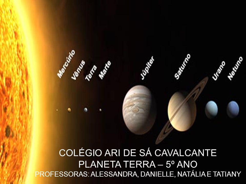 COLÉGIO ARI DE SÁ CAVALCANTE PLANETA TERRA – 5º ANO PROFESSORAS: ALESSANDRA, DANIELLE, NATÁLIA E TATIANY