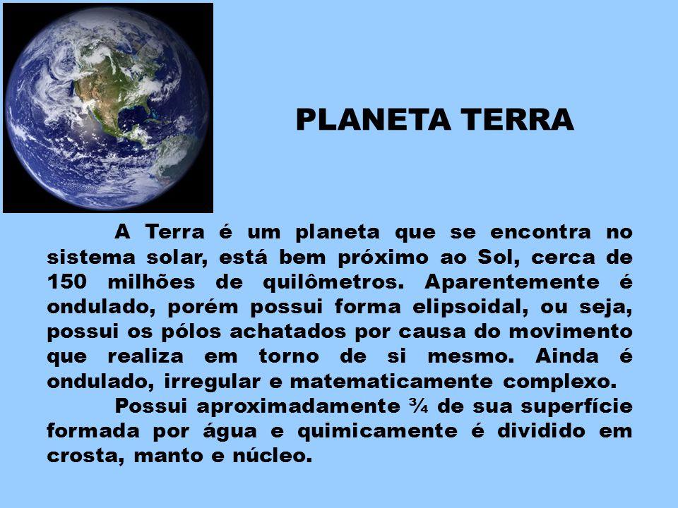 A Terra é um planeta que se encontra no sistema solar, está bem próximo ao Sol, cerca de 150 milhões de quilômetros. Aparentemente é ondulado, porém p