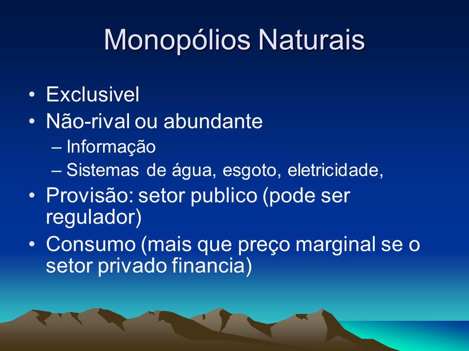 Monopólios Naturais Exclusivel Não-rival ou abundante –Informação –Sistemas de água, esgoto, eletricidade, Provisão: setor publico (pode ser regulador
