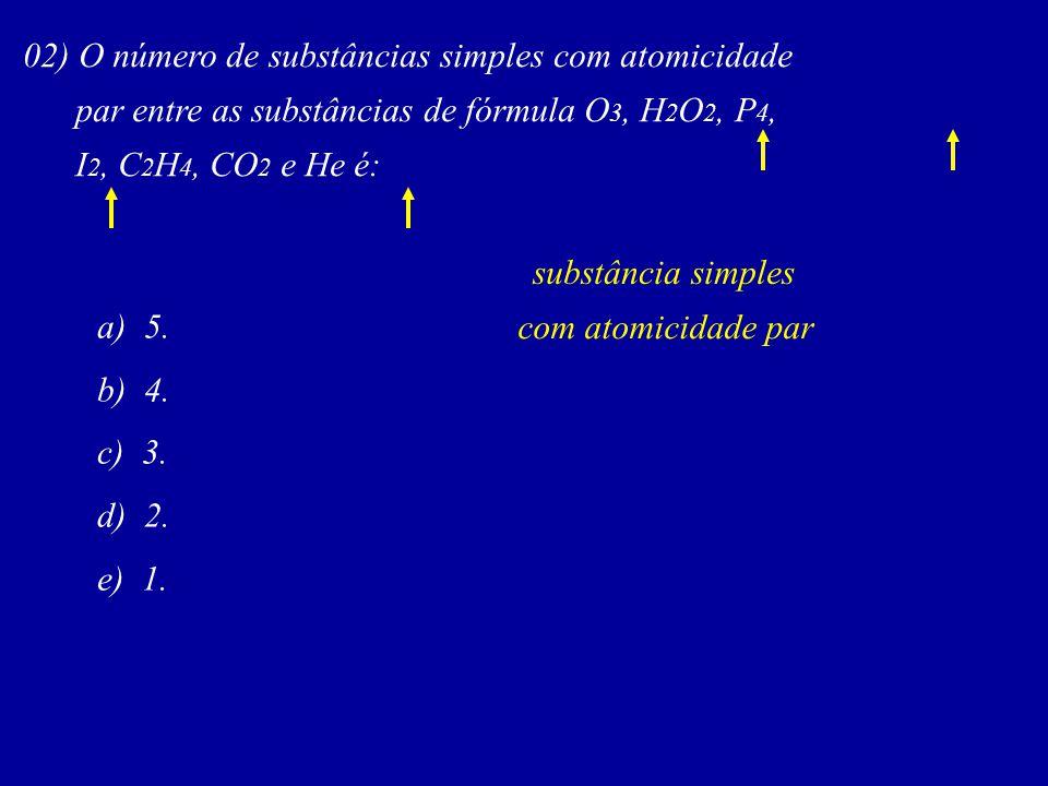 02) O número de substâncias simples com atomicidade par entre as substâncias de fórmula O 3, H 2 O 2, P 4, I 2, C 2 H 4, CO 2 e He é: substância simpl