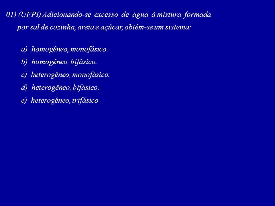 01) (UFPI) Adicionando-se excesso de água à mistura formada por sal de cozinha, areia e açúcar, obtém-se um sistema: a) homogêneo, monofásico. b) homo