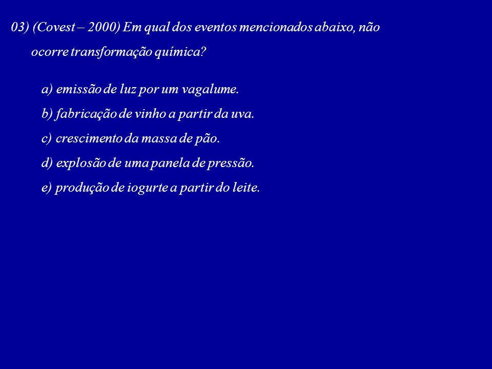 03) (Covest – 2000) Em qual dos eventos mencionados abaixo, não ocorre transformação química? a) emissão de luz por um vagalume. b) fabricação de vinh