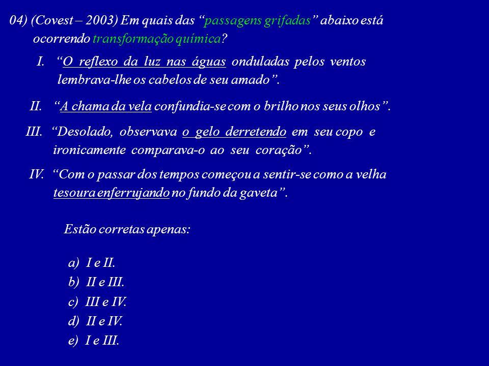 04) (Covest – 2003) Em quais das passagens grifadas abaixo está ocorrendo transformação química? I. O reflexo da luz nas águas onduladas pelos ventos