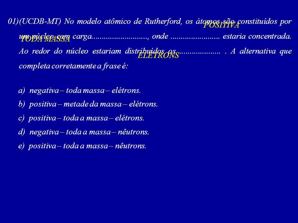 01)(UCDB-MT) No modelo atômico de Rutherford, os átomos são constituídos por um núcleo com carga..........................., onde.....................