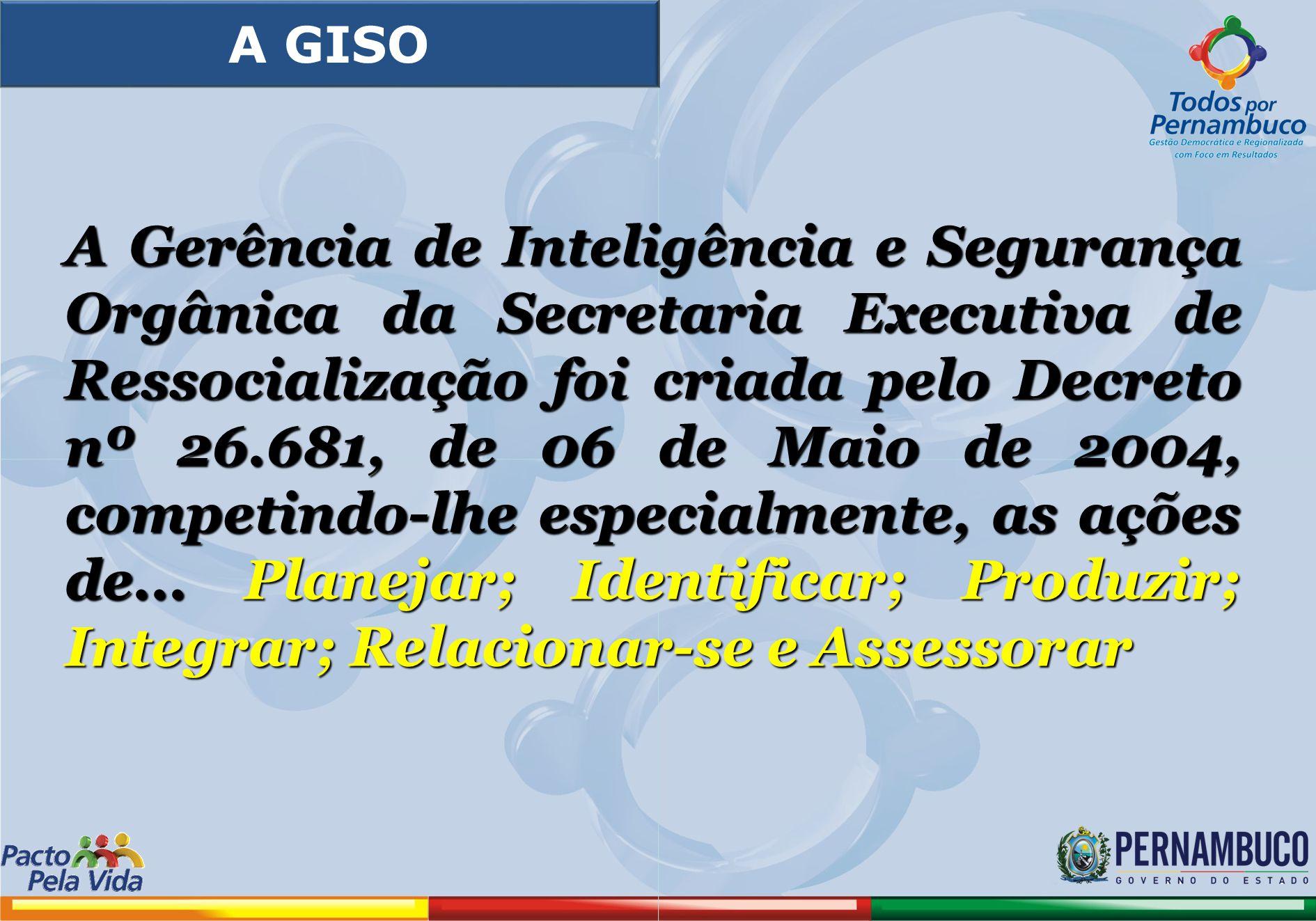 A Gerência de Inteligência e Segurança Orgânica da Secretaria Executiva de Ressocialização foi criada pelo Decreto nº 26.681, de 06 de Maio de 2004, c
