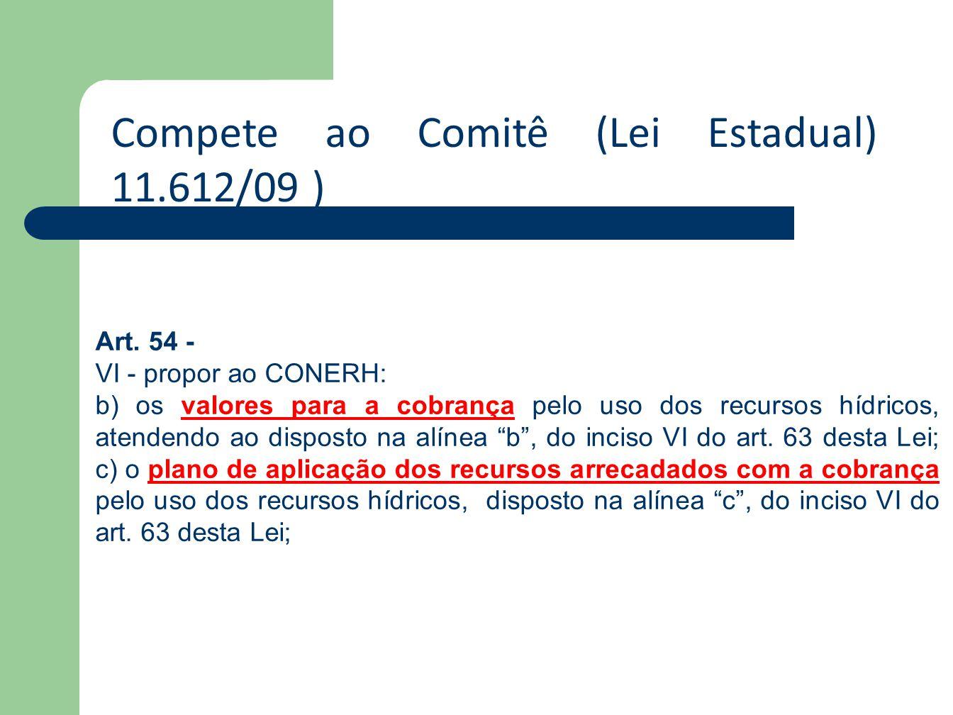 Compete ao Comitê (Lei Estadual) 11.612/09 ) Art. 54 - VI - propor ao CONERH: b) os valores para a cobrança pelo uso dos recursos hídricos, atendendo