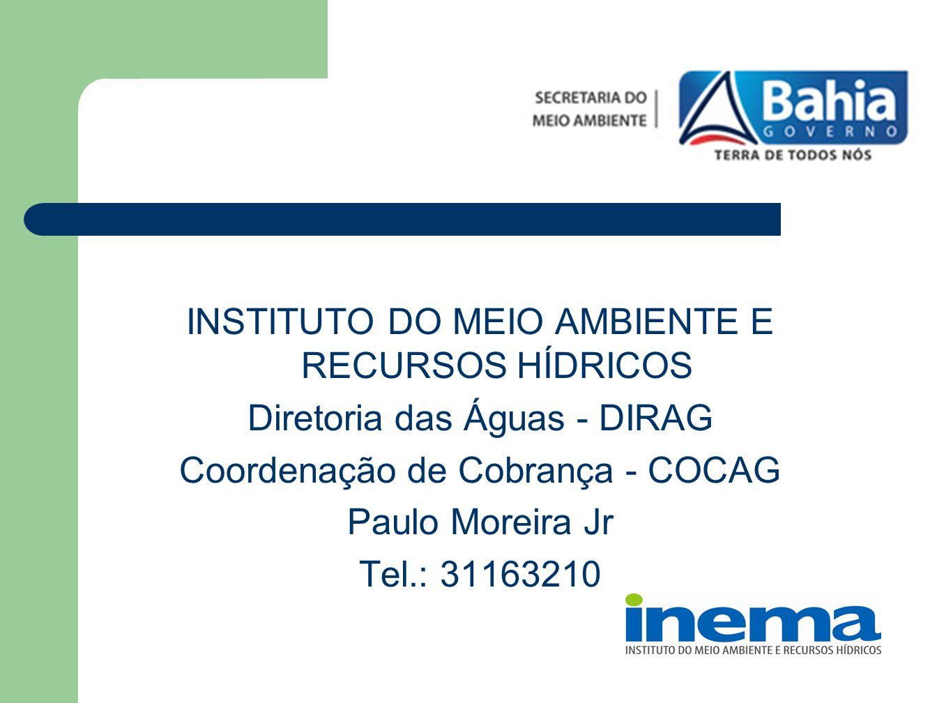 INSTITUTO DO MEIO AMBIENTE E RECURSOS HÍDRICOS Diretoria das Águas - DIRAG Coordenação de Cobrança - COCAG Paulo Moreira Jr Tel.: 31163210