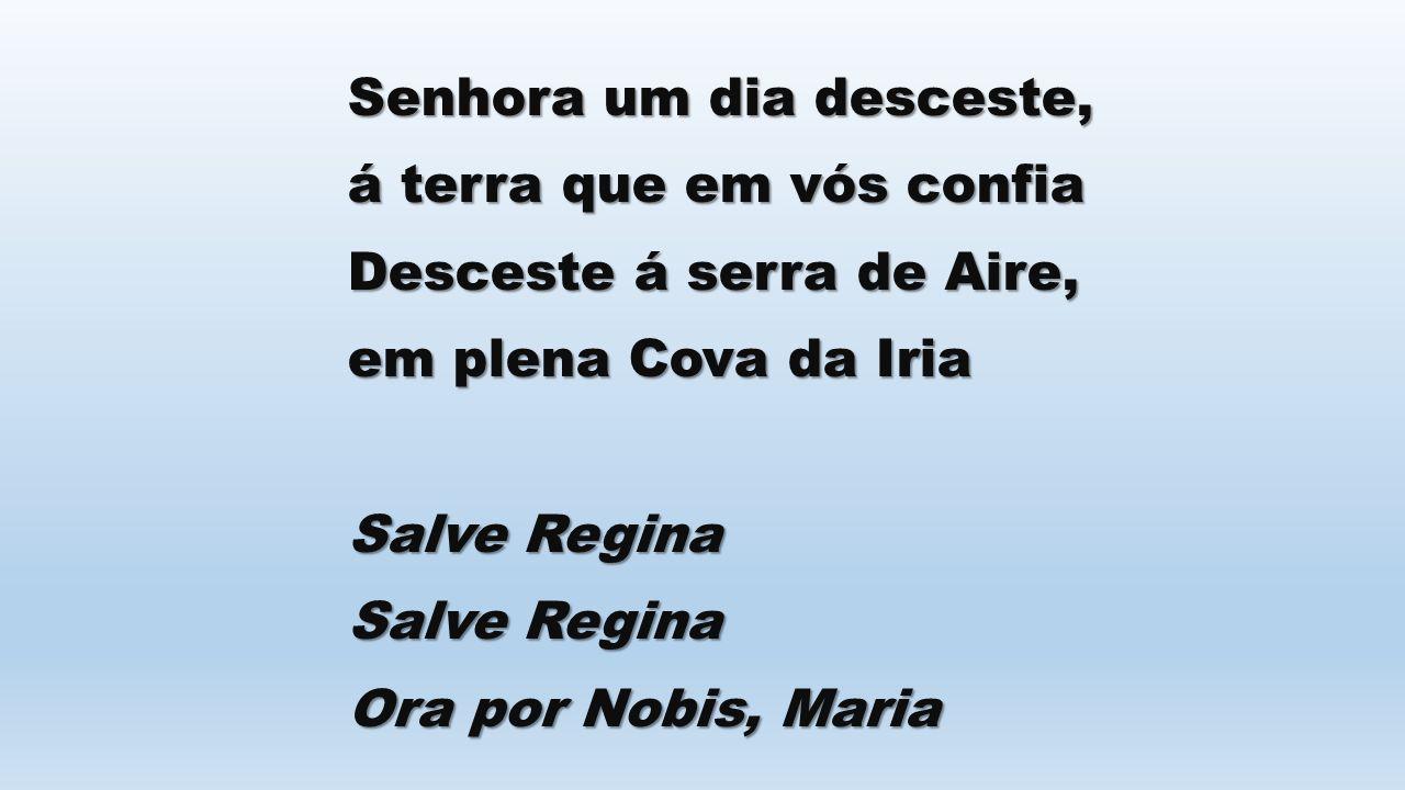 Senhora um dia desceste, á terra que em vós confia Desceste á serra de Aire, em plena Cova da Iria Salve Regina Ora por Nobis, Maria