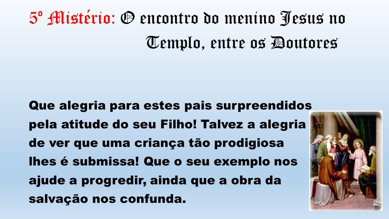 5º Mistério: O encontro do menino Jesus no Templo, entre os Doutores Que alegria para estes pais surpreendidos pela atitude do seu Filho.