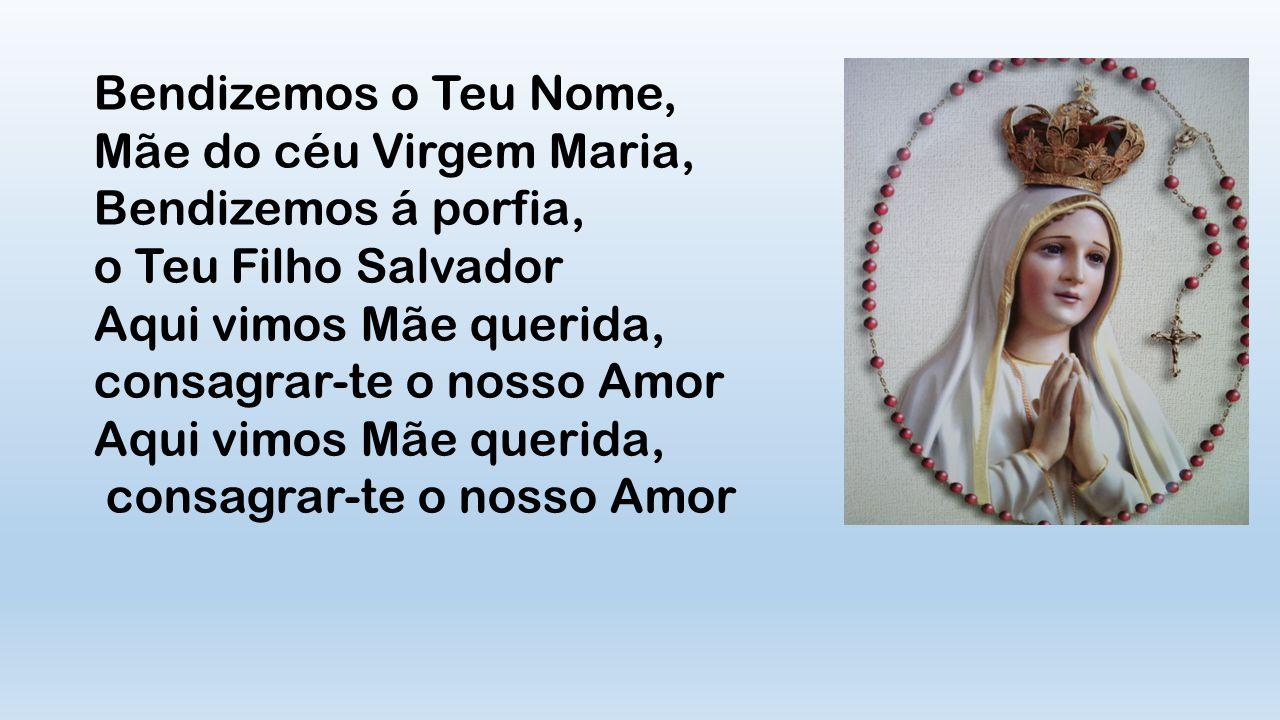 Bendizemos o Teu Nome, Mãe do céu Virgem Maria, Bendizemos á porfia, o Teu Filho Salvador Aqui vimos Mãe querida, consagrar-te o nosso Amor Aqui vimos Mãe querida, consagrar-te o nosso Amor