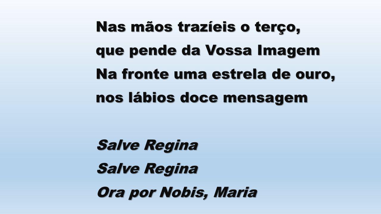 Nas mãos trazíeis o terço, que pende da Vossa Imagem Na fronte uma estrela de ouro, nos lábios doce mensagem Salve Regina Ora por Nobis, Maria
