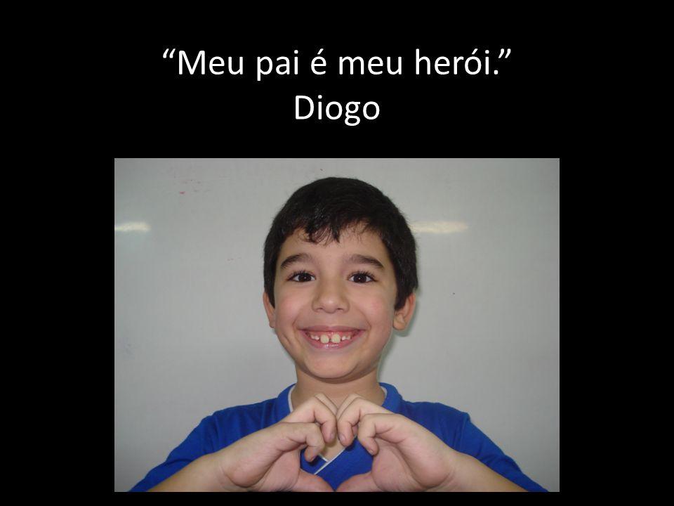 Meu pai é meu herói. Diogo