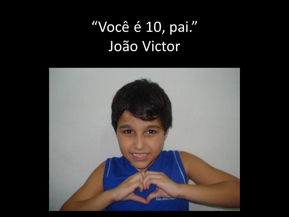 Você é 10, pai. João Victor