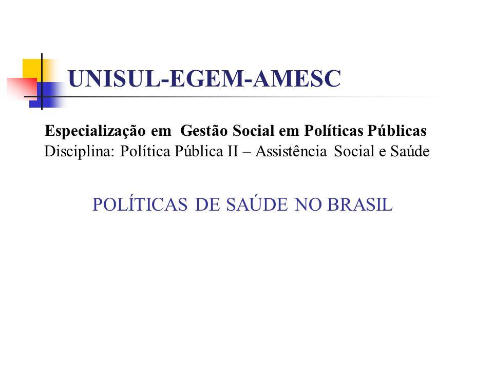 UNISUL-EGEM-AMESC Especialização em Gestão Social em Políticas Públicas Disciplina: Política Pública II – Assistência Social e Saúde POLÍTICAS DE SAÚDE NO BRASIL
