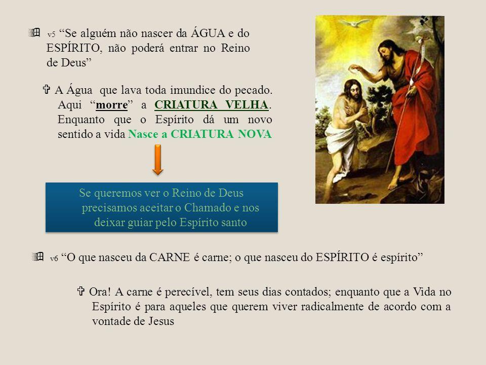 v5 Se alguém não nascer da ÁGUA e do ESPÍRITO, não poderá entrar no Reino de Deus A Água que lava toda imundice do pecado. Aqui morre a CRIATURA VELHA