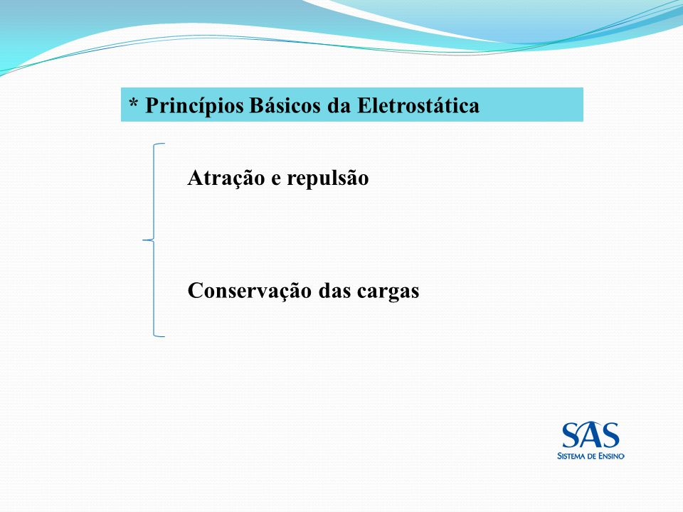 * Princípios Básicos da Eletrostática Conservação das cargas Atração e repulsão